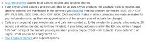 Skype ระบุไว้ชัดเจนว่า การโทรทุกครั้งจะมี Connection fee (ค่าบริการเชื่อมต่อสัญญาณ) ด้วย ไม่ว่าจะโทรเข้าเบอร์บ้านหรือเบอร์มือถือ ซึ่งแต่ละประเทศก็แตกต่างกันออกไป ต้องอ่านให้ดีๆ ก่อน
